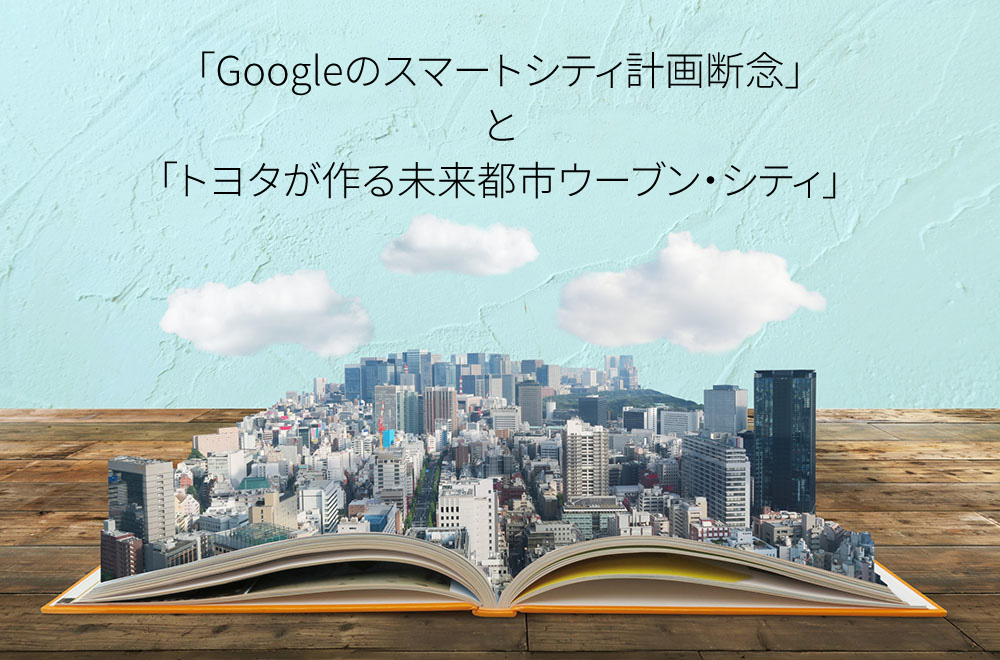 「Googleのスマートシティ計画断念」と<br>「トヨタが作る未来都市ウーブン・シティ」